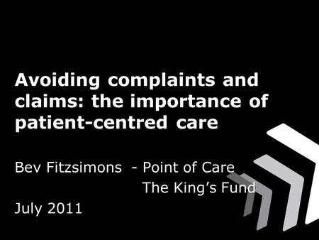 Avoiding complaints and claims: the importance of patient-centred care Bev Fitzsimons - Point of Care The King's Fund July 2011.