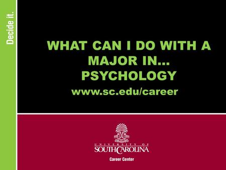 WHAT CAN I DO WITH A MAJOR IN... PSYCHOLOGY www.sc.edu/career.