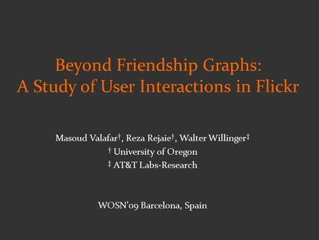 Masoud Valafar †, Reza Rejaie †, Walter Willinger ‡ † University of Oregon ‡ AT&T Labs-Research WOSN'09 Barcelona, Spain Beyond Friendship Graphs: A Study.