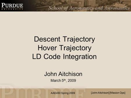 AAE450 Spring 2009 Descent Trajectory Hover Trajectory LD Code Integration John Aitchison March 5 th, 2009 [John Aitchison] [Mission Ops]