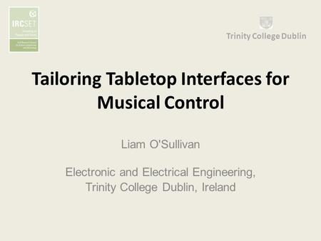 Tailoring Tabletop Interfaces for Musical Control Liam O'Sullivan Electronic and Electrical Engineering, Trinity College Dublin, Ireland Trinity College.