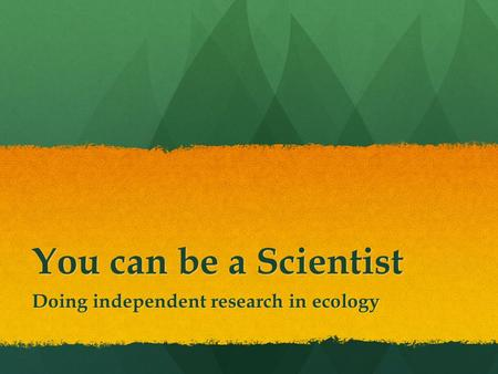 You can be a Scientist Doing independent research in ecology.