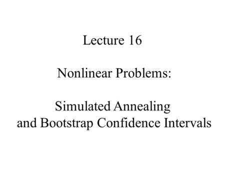 Lecture 16 Nonlinear Problems: Simulated Annealing and Bootstrap Confidence Intervals.