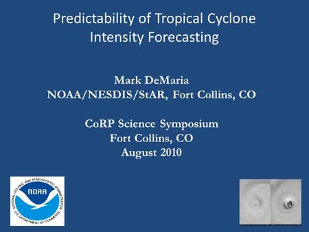 Predictability of Tropical Cyclone Intensity Forecasting Mark DeMaria NOAA/NESDIS/StAR, Fort Collins, CO CoRP Science Symposium Fort Collins, CO August.