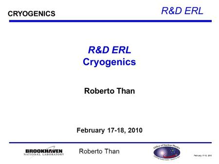 February 17-18, 2010 R&D ERL Roberto Than R&D ERL Cryogenics Roberto Than February 17-18, 2010 CRYOGENICS.