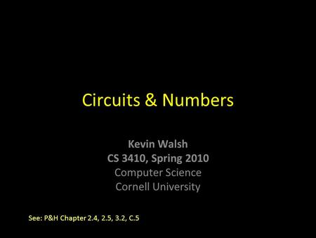 Kevin Walsh CS 3410, Spring 2010 Computer Science Cornell University Circuits & Numbers See: P&H Chapter 2.4, 2.5, 3.2, C.5.