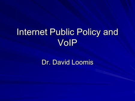 Internet Public Policy and VoIP Dr. David Loomis.