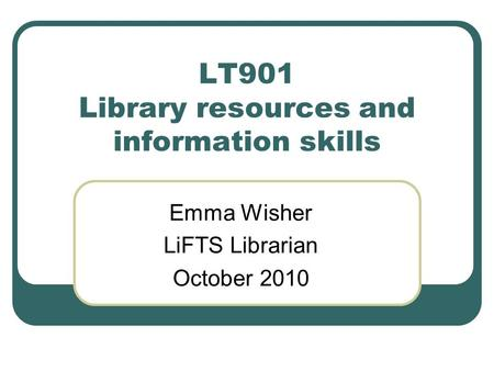 LT901 Library resources and information skills Emma Wisher LiFTS Librarian October 2010.