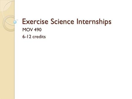 Exercise Science Internships MOV 490 6-12 credits.