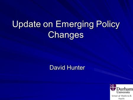 School of Medicine & Health Update on Emerging Policy Changes David Hunter.