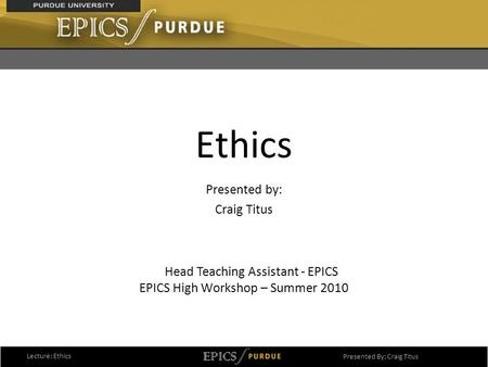 1 Ethics Presented by: Craig Titus EPICS High Workshop – Summer 2010 Lecture: Ethics Presented By: Craig Titus Head Teaching Assistant - EPICS.