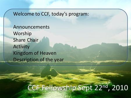 CCF Fellowship Sept 22 nd, 2010 Welcome to CCF, today's program: Announcements Worship Share Chair Activity Kingdom of Heaven Description of the year.
