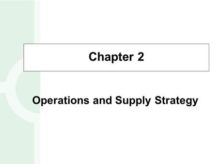 Chapter 2 Operations and Supply Strategy. What is Operations and Supply Strategy? Operations and supply strategy is concerned with setting broad policies.