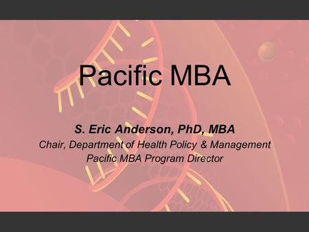 Pacific MBA S. Eric Anderson, PhD, MBA Chair, Department of Health Policy & Management Pacific MBA Program Director.