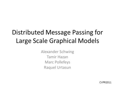 Distributed Message Passing for Large Scale Graphical Models Alexander Schwing Tamir Hazan Marc Pollefeys Raquel Urtasun CVPR2011.