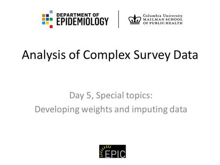 Analysis of Complex Survey Data Day 5, Special topics: Developing weights and imputing data.