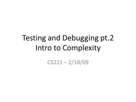 Testing and Debugging pt.2 Intro to Complexity CS221 – 2/18/09.