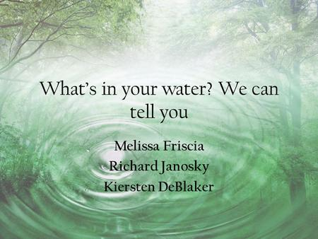 What's in your water? We can tell you Melissa Friscia Richard Janosky Kiersten DeBlaker.