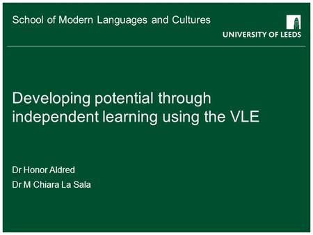 School of Modern Languages and Cultures Developing potential through independent learning using the VLE Dr Honor Aldred Dr M Chiara La Sala.