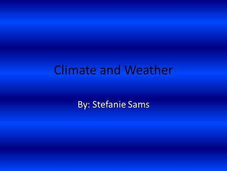 Climate and Weather By: Stefanie Sams. What is climate? The weather conditions of a region, as temperature, air pressure, humidity, precipitation, sunshine,