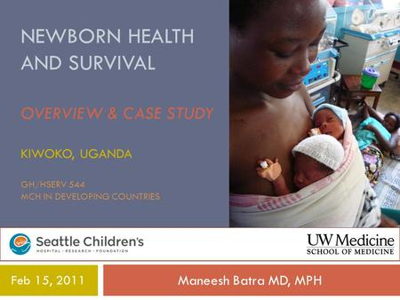 NEWBORN HEALTH AND SURVIVAL OVERVIEW & CASE STUDY KIWOKO, UGANDA GH/HSERV 544 MCH IN DEVELOPING COUNTRIES Maneesh Batra MD, MPH Feb 15, 2011.