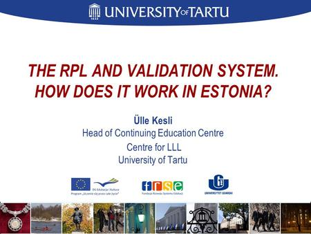 THE RPL AND VALIDATION SYSTEM. HOW DOES IT WORK IN ESTONIA? Ülle Kesli Head of Continuing Education Centre Centre for LLL University of Tartu.