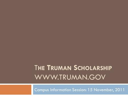 T HE T RUMAN S CHOLARSHIP WWW.TRUMAN.GOV Campus Information Session: 15 November, 2011.