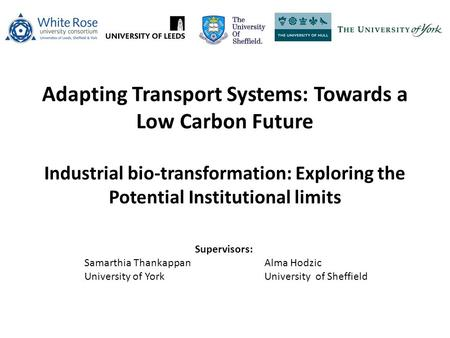 Adapting Transport Systems: Towards a Low Carbon Future Industrial bio-transformation: Exploring the Potential Institutional limits Supervisors: Samarthia.