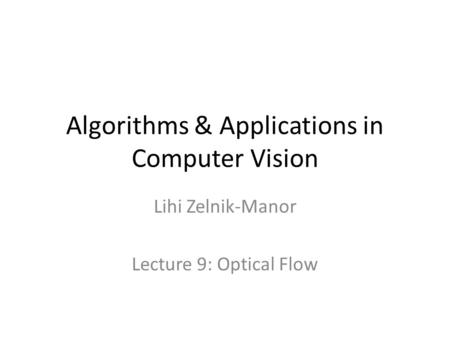 Algorithms & Applications in Computer Vision Lihi Zelnik-Manor Lecture 9: Optical Flow.