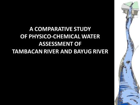 A COMPARATIVE STUDY OF PHYSICO-CHEMICAL WATER ASSESSMENT OF TAMBACAN RIVER AND BAYUG RIVER.