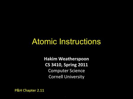 Atomic Instructions Hakim Weatherspoon CS 3410, Spring 2011 Computer Science Cornell University P&H Chapter 2.11.