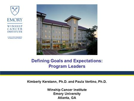 Defining Goals and Expectations: Program Leaders Kimberly Kerstann, Ph.D. and Paula Vertino, Ph.D. Winship Cancer Institute Emory University Atlanta, GA.