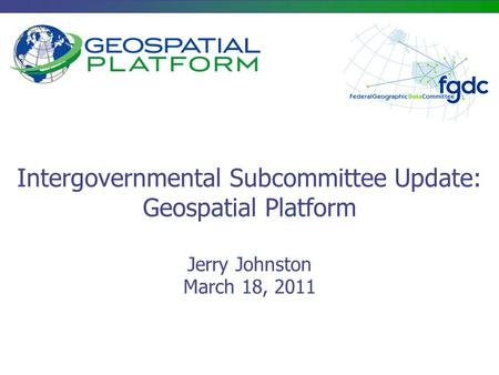 Intergovernmental Subcommittee Update: Geospatial Platform Jerry Johnston March 18, 2011.