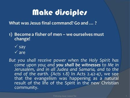 Make disciples What was Jesus final command? Go and … ? 1)Become a fisher of men – we ourselves must change!  say  are But you shall receive power when.