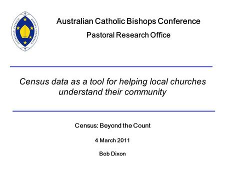 Census data as a tool for helping local churches understand their community Census: Beyond the Count 4 March 2011 Bob Dixon Australian Catholic Bishops.
