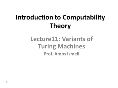 1 Introduction to Computability Theory Lecture11: Variants of Turing Machines Prof. Amos Israeli.