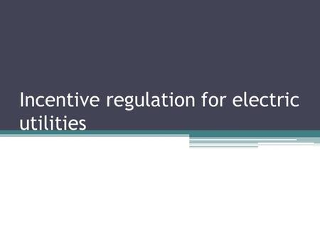 Incentive regulation for electric utilities. What is incentive regulation? In the past: ▫State regulatory commission overseeing a utility's rate structure.