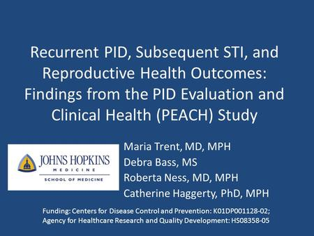 Recurrent PID, Subsequent STI, and Reproductive Health Outcomes: Findings from the PID Evaluation and Clinical Health (PEACH) Study Maria Trent, MD, MPH.