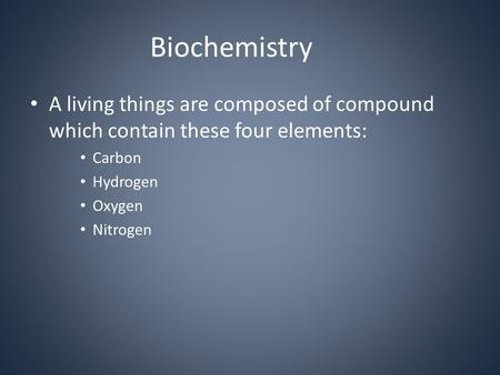 Biochemistry A living things are composed of compound which contain these four elements: Carbon Hydrogen Oxygen Nitrogen.