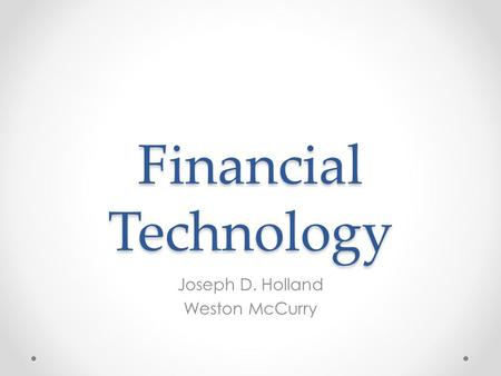 Financial Technology Joseph D. Holland Weston McCurry.