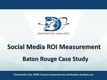 Social Media ROI Measurement Presented to the SOME Tourism Symposium by Destination Analysts, Inc. Baton Rouge Case Study.
