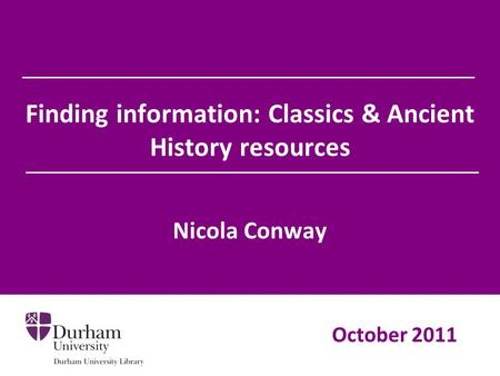 Finding information: Classics & Ancient History resources Nicola Conway October 2011.