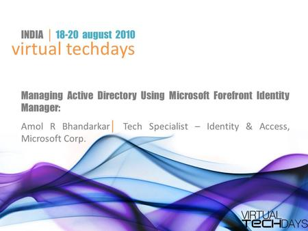 Virtual techdays INDIA │ 18-20 august 2010 Managing Active Directory Using Microsoft Forefront Identity Manager: Amol R Bhandarkar │ Tech Specialist –