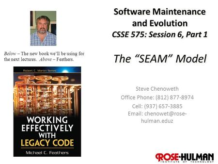 "1 Software Maintenance and Evolution CSSE 575: Session 6, Part 1 The ""SEAM"" Model Steve Chenoweth Office Phone: (812) 877-8974 Cell: (937) 657-3885 Email:"