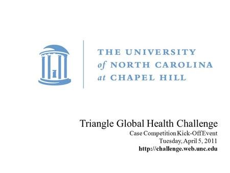 Title Carolina First Steering Committee October 9, 2010 Triangle Global Health Challenge Case Competition Kick-Off Event Tuesday, April 5, 2011