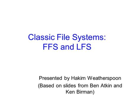 Classic File Systems: FFS and LFS Presented by Hakim Weatherspoon (Based on slides from Ben Atkin and Ken Birman)