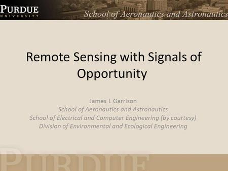 Remote Sensing with Signals of Opportunity James L Garrison School of Aeronautics and Astronautics School of Electrical and Computer Engineering (by courtesy)