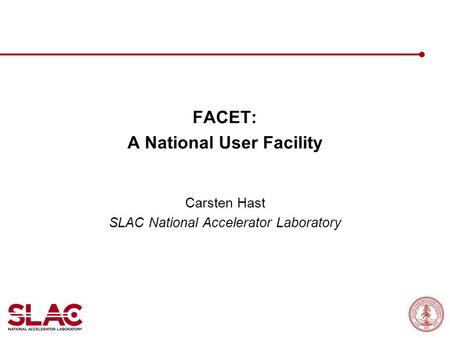 FACET: A National User Facility Carsten Hast SLAC National Accelerator Laboratory.