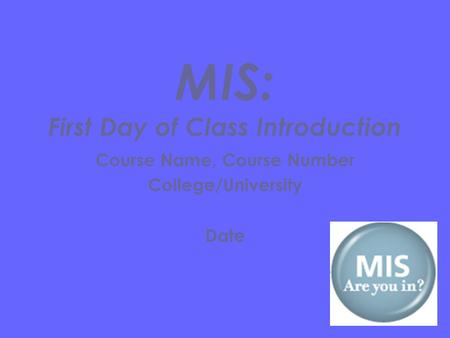 Course Name, Course Number College/University Date MIS: First Day of Class Introduction.