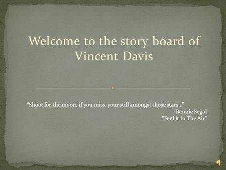 "Welcome to the story board of Vincent Davis ""Shoot for the moon, if you miss, your still amongst those stars…"" -Bennie Segal ""Feel It In The Air"""